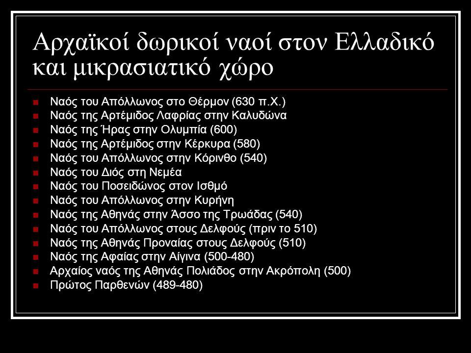 Αρχαϊκοί δωρικοί ναοί στον Ελλαδικό και μικρασιατικό χώρο Ναός του Απόλλωνος στο Θέρμον (630 π.Χ.) Ναός της Αρτέμιδος Λαφρίας στην Καλυδώνα Ναός της Ήρας στην Ολυμπία (600) Ναός της Αρτέμιδος στην Κέρκυρα (580) Ναός του Απόλλωνος στην Κόρινθο (540) Ναός του Διός στη Νεμέα Ναός του Ποσειδώνος στον Ισθμό Ναός του Απόλλωνος στην Κυρήνη Ναός της Αθηνάς στην Άσσο της Τρωάδας (540) Ναός του Απόλλωνος στους Δελφούς (πριν το 510) Ναός της Αθηνάς Προναίας στους Δελφούς (510) Ναός της Αφαίας στην Αίγινα (500-480) Αρχαίος ναός της Αθηνάς Πολιάδος στην Ακρόπολη (500) Πρώτος Παρθενών (489-480)