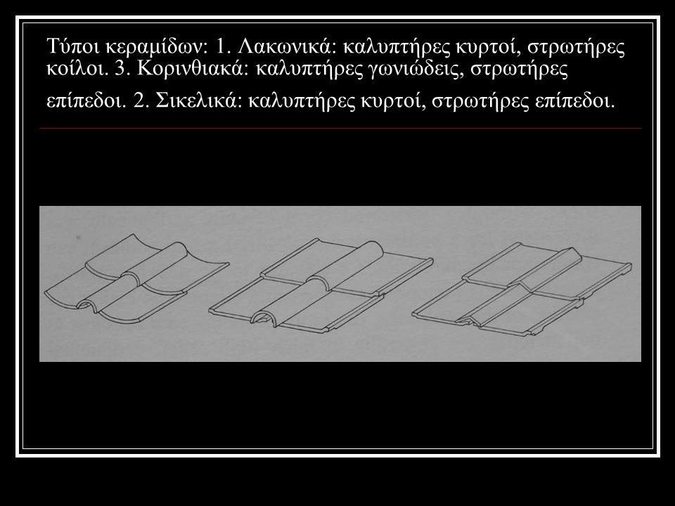 Τύποι κεραμίδων: 1. Λακωνικά: καλυπτήρες κυρτοί, στρωτήρες κοίλοι.