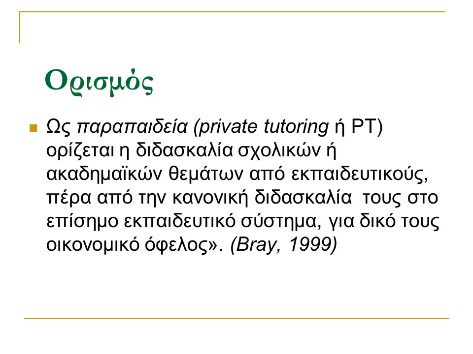 Ορισμός Ως παραπαιδεία (private tutoring ή PT) ορίζεται η διδασκαλία σχολικών ή ακαδημαϊκών θεμάτων από εκπαιδευτικούς, πέρα από την κανονική διδασκαλία τους στο επίσημο εκπαιδευτικό σύστημα, για δικό τους οικονομικό όφελος».