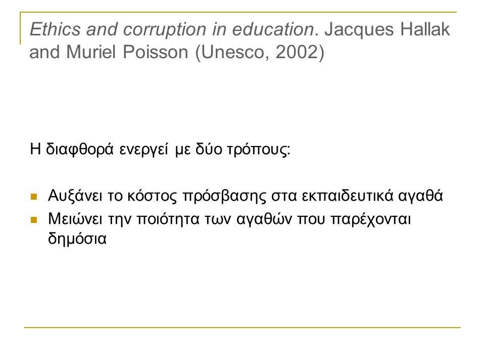 Ethics and corruption in education. Jacques Hallak and Muriel Poisson (Unesco, 2002) Η διαφθορά ενεργεί με δύο τρόπους: Αυξάνει το κόστος πρόσβασης στ