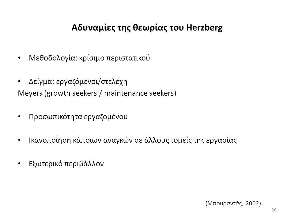 Αδυναμίες της θεωρίας του Herzberg Μεθοδολογία: κρίσιμο περιστατικού Δείγμα: εργαζόμενοι/στελέχη Meyers (growth seekers / maintenance seekers) Προσωπικότητα εργαζομένου Ικανοποίηση κάποιων αναγκών σε άλλους τομείς της εργασίας Εξωτερικό περιβάλλον (Μπουραντάς, 2002) 26