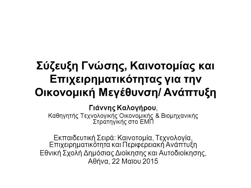 Σύζευξη Γνώσης, Καινοτομίας και Επιχειρηματικότητας για την Οικονομική Μεγέθυνση/ Ανάπτυξη Γιάννης Καλογήρου, Καθηγητής Τεχνολογικής Οικονομικής & Βιομηχανικής Στρατηγικής στο ΕΜΠ Εκπαιδευτική Σειρά: Καινοτομία, Τεχνολογία, Επιχειρηματικότητα και Περιφερειακή Ανάπτυξη Εθνική Σχολή Δημόσιας Διοίκησης και Αυτοδιοίκησης, Αθήνα, 22 Μαϊου 2015