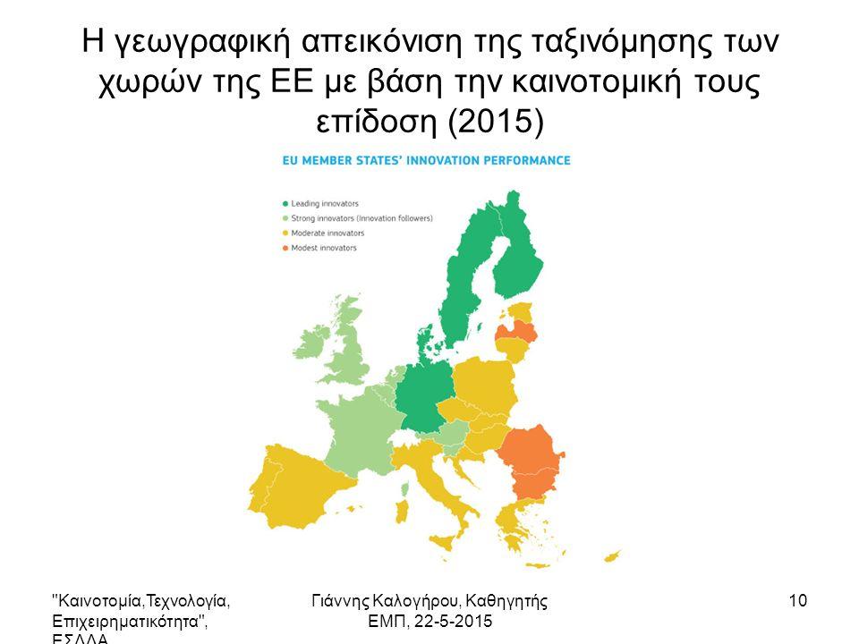 Η γεωγραφική απεικόνιση της ταξινόμησης των χωρών της ΕΕ με βάση την καινοτομική τους επίδοση (2015) Καινοτομία,Τεχνολογία, Επιχειρηματικότητα , ΕΣΔΔΑ Γιάννης Καλογήρου, Καθηγητής ΕΜΠ, 22-5-2015 10