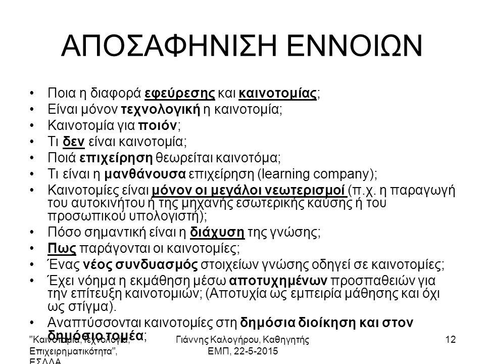 Καινοτομία,Τεχνολογία, Επιχειρηματικότητα , ΕΣΔΔΑ Γιάννης Καλογήρου, Καθηγητής ΕΜΠ, 22-5-2015 12 ΑΠΟΣΑΦΗΝΙΣΗ ΕΝΝΟΙΩΝ Ποια η διαφορά εφεύρεσης και καινοτομίας; Είναι μόνον τεχνολογική η καινοτομία; Καινοτομία για ποιόν; Τι δεν είναι καινοτομία; Ποιά επιχείρηση θεωρείται καινοτόμα; Τι είναι η μανθάνουσα επιχείρηση (learning company); Καινοτομίες είναι μόνον οι μεγάλοι νεωτερισμοί (π.χ.