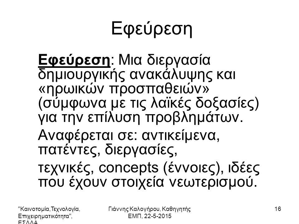 Καινοτομία,Τεχνολογία, Επιχειρηματικότητα , ΕΣΔΔΑ Γιάννης Καλογήρου, Καθηγητής ΕΜΠ, 22-5-2015 16 Εφεύρεση Εφεύρεση: Μια διεργασία δημιουργικής ανακάλυψης και «ηρωικών προσπαθειών» (σύμφωνα με τις λαϊκές δοξασίες) για την επίλυση προβλημάτων.