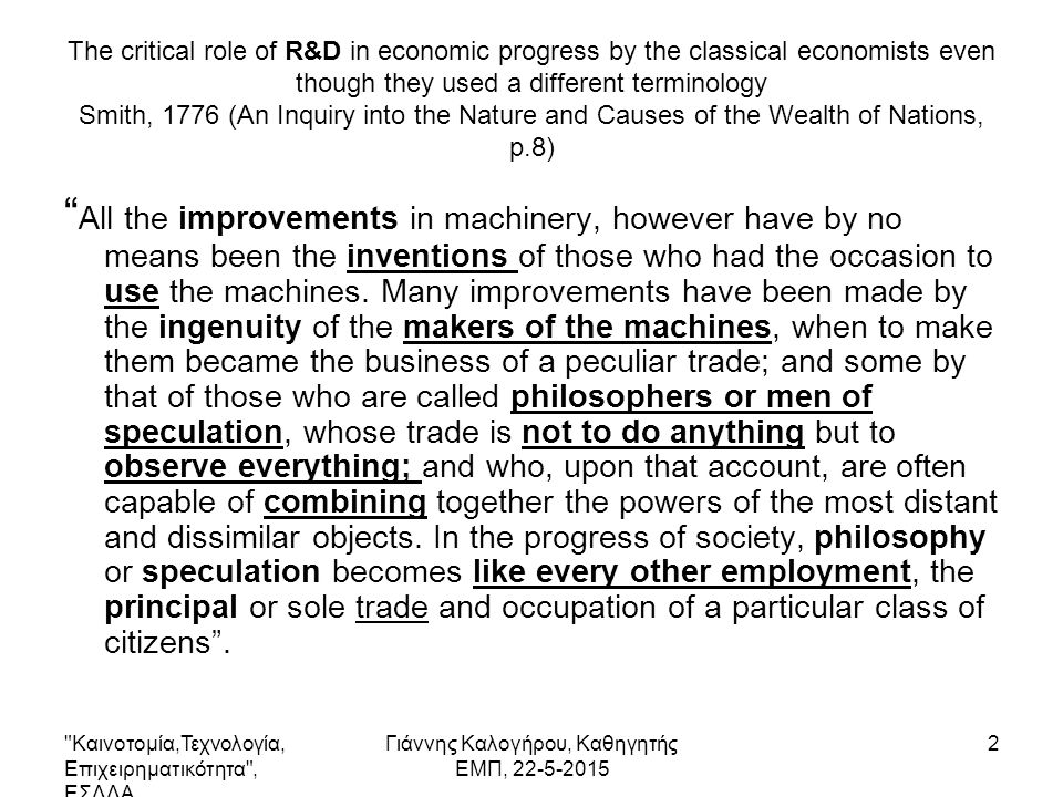 The critical role of R&D in economic progress by the classical economists even though they used a different terminology Smith, 1776 (An Inquiry into the Nature and Causes of the Wealth of Nations, p.8) All the improvements in machinery, however have by no means been the inventions of those who had the occasion to use the machines.