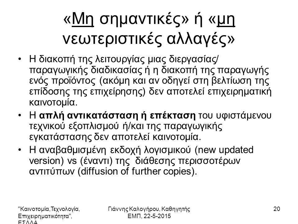 Καινοτομία,Τεχνολογία, Επιχειρηματικότητα , ΕΣΔΔΑ Γιάννης Καλογήρου, Καθηγητής ΕΜΠ, 22-5-2015 21 Είδη καινοτομίας Πιο συγκεκριμένα: –Η εισαγωγή ενός νέου ή βελτιωμένου προϊόντος (αγαθού ή υπηρεσίας), –Η εισαγωγή μιας νέας ή βελτιωμένης μεθόδου παραγωγής (μιας νέας διεργασίας)- που δεν στηρίζεται αναγκαστικά σε ένα νέο επιστημονικό/ερευνητικό αποτέλεσμα- ή ενός νέου τρόπου διάθεσης ενός προϊόντος στην αγορά.