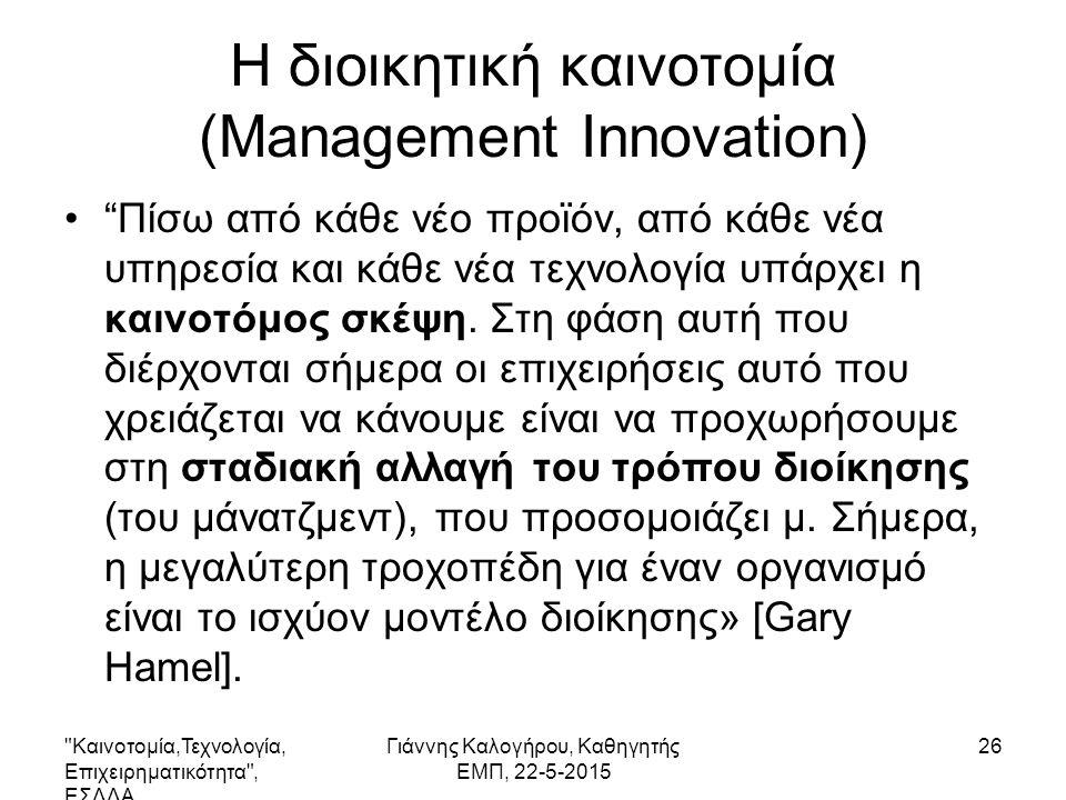 Καινοτομία,Τεχνολογία, Επιχειρηματικότητα , ΕΣΔΔΑ Γιάννης Καλογήρου, Καθηγητής ΕΜΠ, 22-5-2015 26 Η διοικητική καινοτομία (Management Innovation) Πίσω από κάθε νέο προϊόν, από κάθε νέα υπηρεσία και κάθε νέα τεχνολογία υπάρχει η καινοτόμος σκέψη.