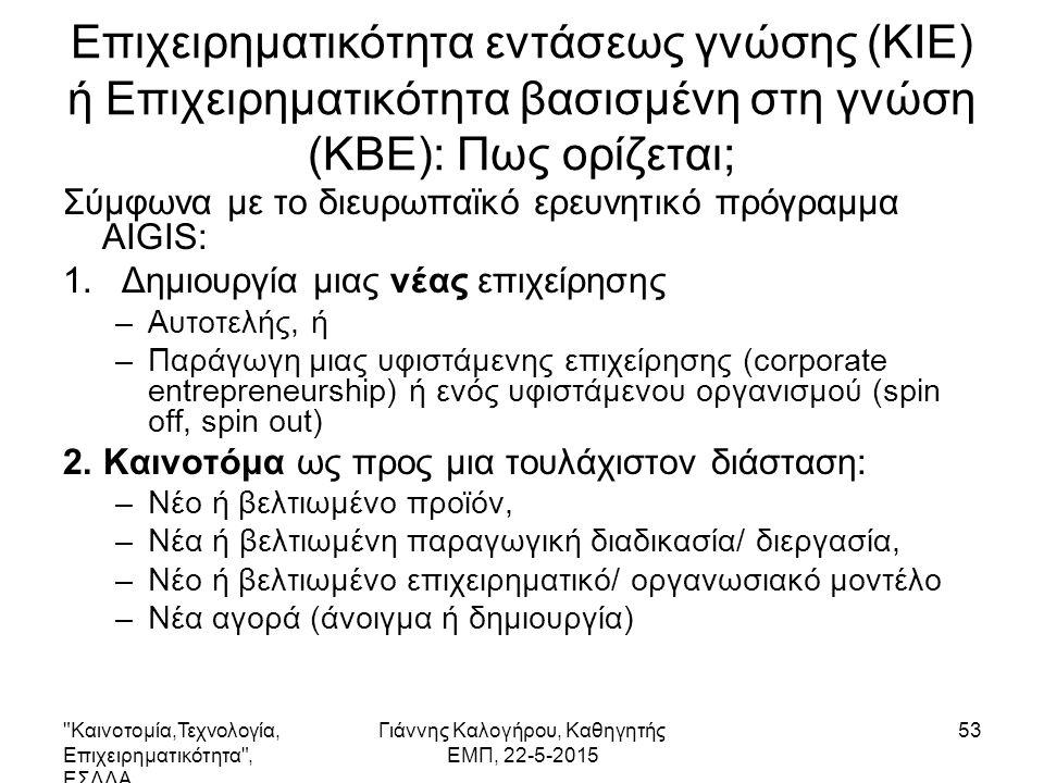 Επιχειρηματικότητα εντάσεως γνώσης (KIE) ή Επιχειρηματικότητα βασισμένη στη γνώση (KBE): Πως ορίζεται; Σύμφωνα με το διευρωπαϊκό ερευνητικό πρόγραμμα AIGIS: 1.Δημιουργία μιας νέας επιχείρησης –Αυτοτελής, ή –Παράγωγη μιας υφιστάμενης επιχείρησης (corporate entrepreneurship) ή ενός υφιστάμενου οργανισμού (spin off, spin out) 2.