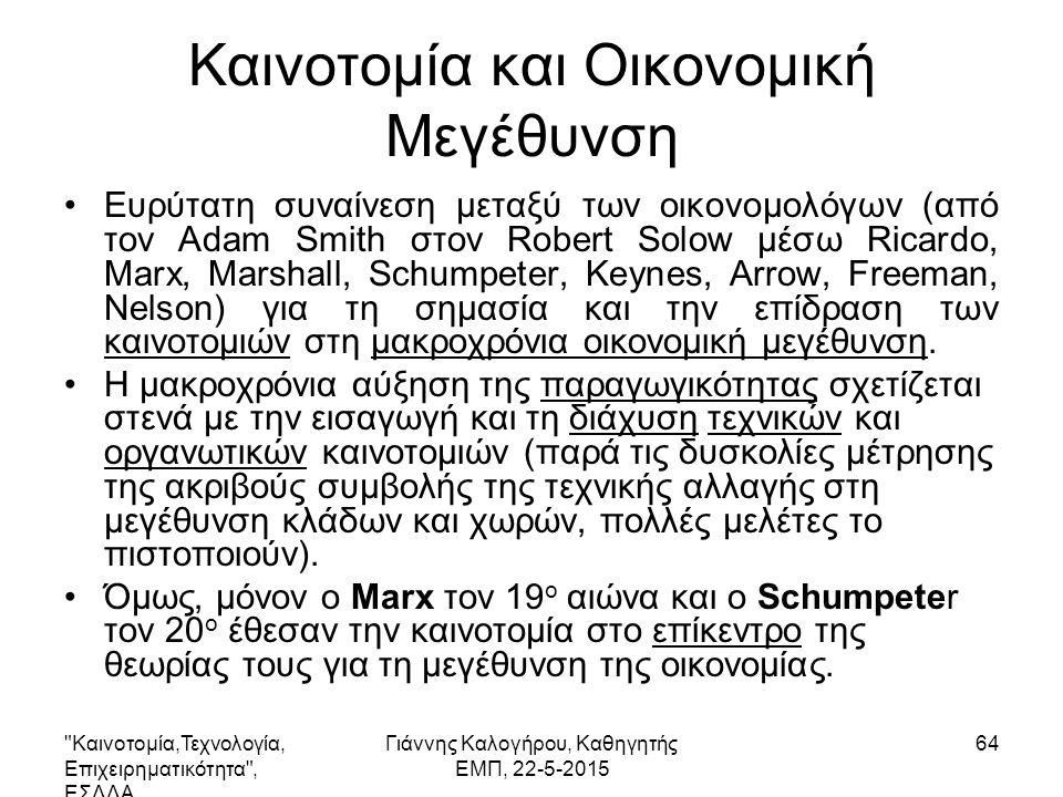 Καινοτομία,Τεχνολογία, Επιχειρηματικότητα , ΕΣΔΔΑ Γιάννης Καλογήρου, Καθηγητής ΕΜΠ, 22-5-2015 64 Καινοτομία και Οικονομική Μεγέθυνση Ευρύτατη συναίνεση μεταξύ των οικονομολόγων (από τον Adam Smith στον Robert Solow μέσω Ricardo, Marx, Marshall, Schumpeter, Keynes, Arrow, Freeman, Nelson) για τη σημασία και την επίδραση των καινοτομιών στη μακροχρόνια οικονομική μεγέθυνση.