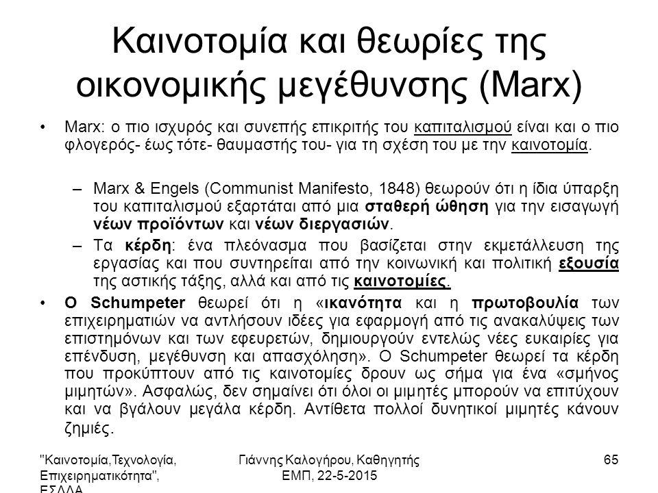 Καινοτομία,Τεχνολογία, Επιχειρηματικότητα , ΕΣΔΔΑ Γιάννης Καλογήρου, Καθηγητής ΕΜΠ, 22-5-2015 65 Καινοτομία και θεωρίες της οικονομικής μεγέθυνσης (Marx) Marx: ο πιο ισχυρός και συνεπής επικριτής του καπιταλισμού είναι και ο πιο φλογερός- έως τότε- θαυμαστής του- για τη σχέση του με την καινοτομία.