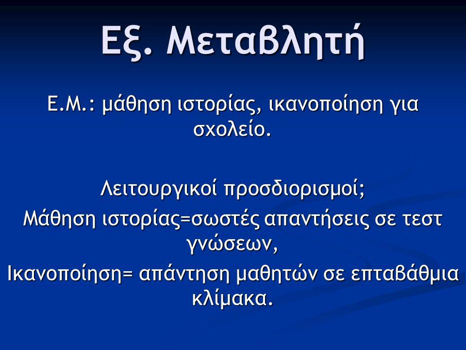 Εξ. Μεταβλητή Ε.Μ.: μάθηση ιστορίας, ικανοποίηση για σχολείο. Λειτουργικοί προσδιορισμοί; Μάθηση ιστορίας=σωστές απαντήσεις σε τεστ γνώσεων, Ικανοποίη