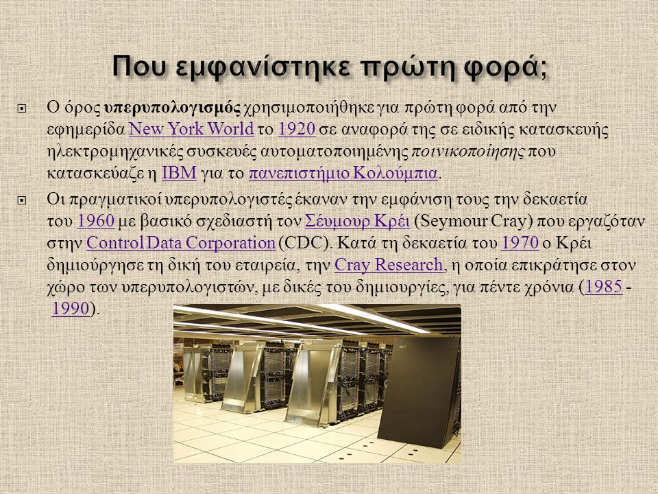  Ο όρος υπερυπολογισμός χρησιμοποιήθηκε για πρώτη φορά από την εφημερίδα New York World το 1920 σε αναφορά της σε ειδικής κατασκευής ηλεκτρομηχανικές συσκευές αυτοματοποιημένης ποινικοποίησης που κατασκεύαζε η IBM για το πανεπιστήμιο Κολούμπια.New York World1920IBM πανεπιστήμιο Κολούμπια  Οι πραγματικοί υπερυπολογιστές έκαναν την εμφάνιση τους την δεκαετία του 1960 με βασικό σχεδιαστή τον Σέυμουρ Κρέι (Seymour Cray) που εργαζόταν στην Control Data Corporation (CDC).