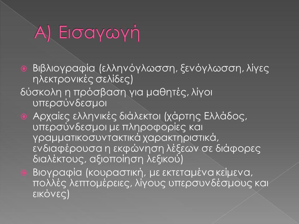  Βιβλιογραφία (ελληνόγλωσση, ξενόγλωσση, λίγες ηλεκτρονικές σελίδες) δύσκολη η πρόσβαση για μαθητές, λίγοι υπερσύνδεσμοι  Αρχαίες ελληνικές διάλεκτοι (χάρτης Ελλάδος, υπερσύνδεσμοι με πληροφορίες και γραμματικοσυντακτικά χαρακτηριστικά, ενδιαφέρουσα η εκφώνηση λέξεων σε διάφορες διαλέκτους, αξιοποίηση λεξικού)  Βιογραφία (κουραστική, με εκτεταμένα κείμενα, πολλές λεπτομέρειες, λίγους υπερσυνδέσμους και εικόνες)