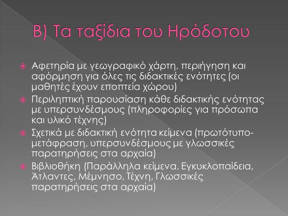  Αφετηρία με γεωγραφικό χάρτη, περιήγηση και αφόρμηση για όλες τις διδακτικές ενότητες (οι μαθητές έχουν εποπτεία χώρου)  Περιληπτική παρουσίαση κάθε διδακτικής ενότητας με υπερσυνδέσμους (πληροφορίες για πρόσωπα και υλικό τέχνης)  Σχετικά με διδακτική ενότητα κείμενα (πρωτότυπο- μετάφραση, υπερσυνδέσμους με γλωσσικές παρατηρήσεις στα αρχαία)  Βιβλιοθήκη (Παράλληλα κείμενα, Εγκυκλοπαίδεια, Άτλαντες, Μέμνησο, Τέχνη, Γλωσσικές παρατηρήσεις στα αρχαία)