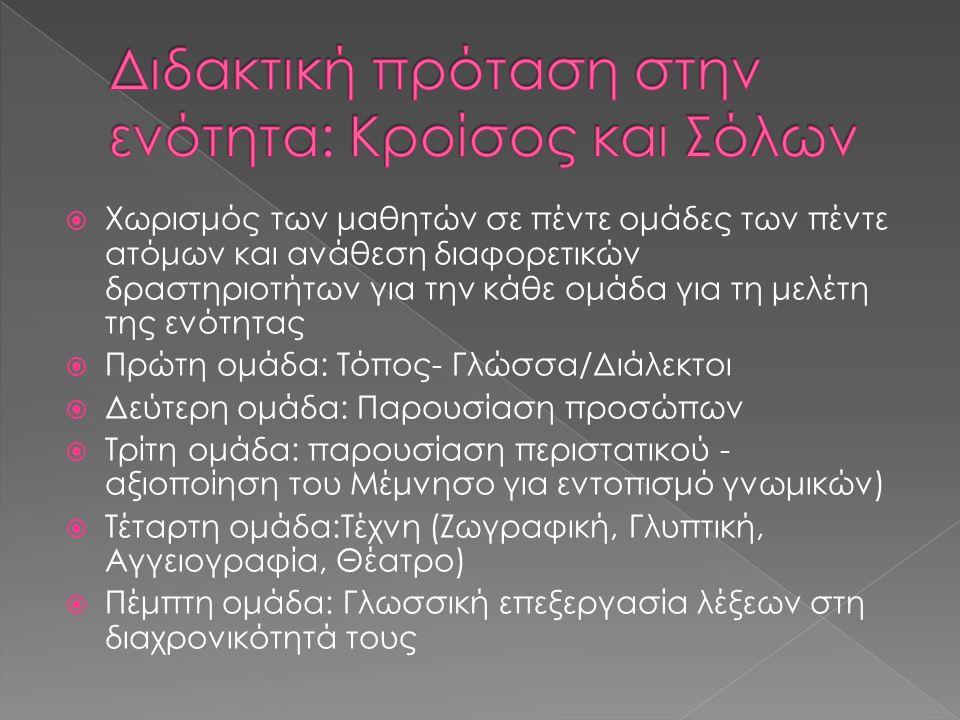  Χωρισμός των μαθητών σε πέντε ομάδες των πέντε ατόμων και ανάθεση διαφορετικών δραστηριοτήτων για την κάθε ομάδα για τη μελέτη της ενότητας  Πρώτη ομάδα: Τόπος- Γλώσσα/Διάλεκτοι  Δεύτερη ομάδα: Παρουσίαση προσώπων  Τρίτη ομάδα: παρουσίαση περιστατικού - αξιοποίηση του Μέμνησο για εντοπισμό γνωμικών)  Τέταρτη ομάδα:Τέχνη (Ζωγραφική, Γλυπτική, Αγγειογραφία, Θέατρο)  Πέμπτη ομάδα: Γλωσσική επεξεργασία λέξεων στη διαχρονικότητά τους