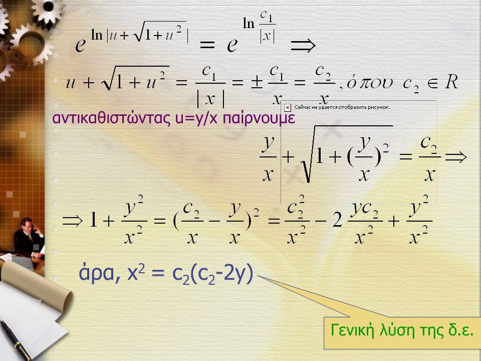 αντικαθιστώντας u=y/x παίρνουμε άρα, x 2 = c 2 (c 2 -2y) Γενική λύση της δ.ε.
