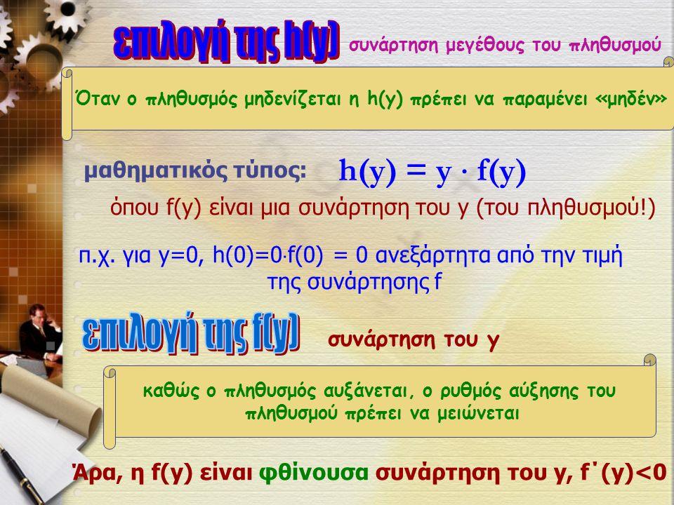Όταν ο πληθυσμός μηδενίζεται η h(y) πρέπει να παραμένει «μηδέν» συνάρτηση μεγέθους του πληθυσμού μαθηματικός τύπος: h(y) = y  f(y) όπου f(y) είναι μια συνάρτηση του y (του πληθυσμού!) π.χ.