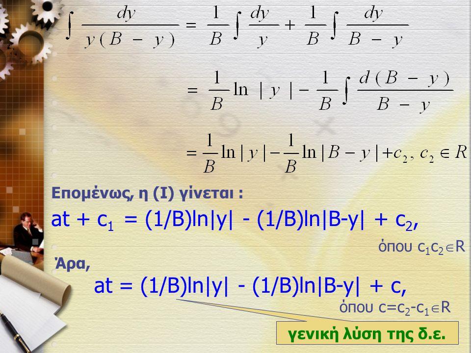 Επομένως, η (Ι) γίνεται : at + c 1 = (1/B)ln|y| - (1/B)ln|B-y| + c 2, όπου c 1 c 2  R Άρα, at = (1/B)ln|y| - (1/B)ln|B-y| + c, όπου c=c 2 -c 1  R γενική λύση της δ.ε.