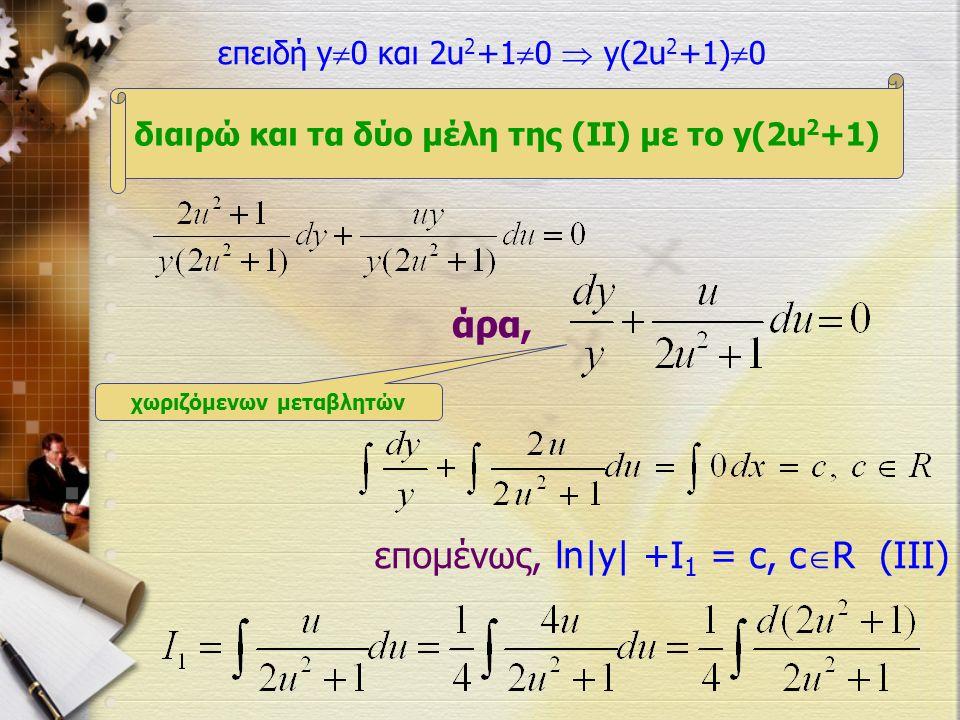 άρα, επειδή y  0 και 2u 2 +1  0  y(2u 2 +1)  0 διαιρώ και τα δύο μέλη της (ΙΙ) με το y(2u 2 +1) χωριζόμενων μεταβλητών επομένως, ln|y| +I 1 = c, c  R (III)