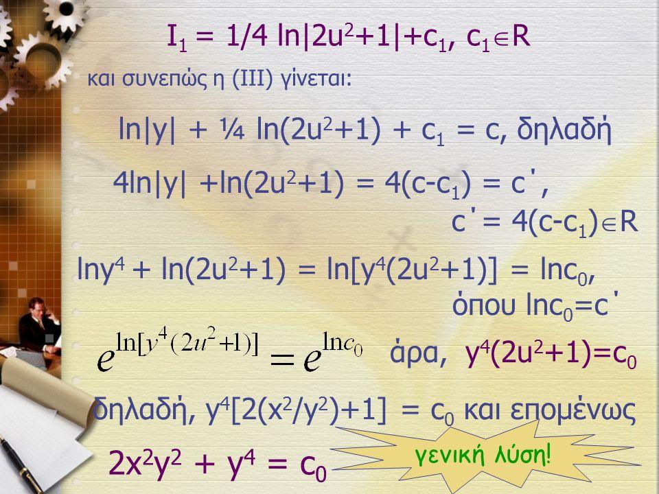 I 1 = 1/4 ln|2u 2 +1|+c 1, c 1  R 4ln|y| +ln(2u 2 +1) = 4(c-c 1 ) = c΄, c΄= 4(c-c 1 )  R και συνεπώς η (ΙΙΙ) γίνεται: ln|y| + ¼ ln(2u 2 +1) + c 1 = c, δηλαδή lny 4 + ln(2u 2 +1) = ln[y 4 (2u 2 +1)] = lnc 0, όπου lnc 0 =c΄ άρα, y 4 (2u 2 +1)=c 0 δηλαδή, y 4 [2(x 2 /y 2 )+1] = c 0 και επομένως 2x 2 y 2 + y 4 = c 0 γενική λύση!