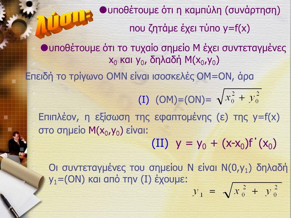  υποθέτουμε ότι η καμπύλη (συνάρτηση) που ζητάμε έχει τύπο y=f(x)  υποθέτουμε ότι το τυχαίο σημείο Μ έχει συντεταγμένες x 0 και y 0, δηλαδή Μ(x 0,y 0 ) Επειδή το τρίγωνο ΟΜΝ είναι ισοσκελές ΟΜ=ΟΝ, άρα (I) (ΟΜ)=(ΟΝ)= Επιπλέον, η εξίσωση της εφαπτομένης (ε) της y=f(x) στο σημείο Μ(x 0,y 0 ) είναι: (II) y = y 0 + (x-x 0 )f΄(x 0 ) Οι συντεταγμένες του σημείου Ν είναι Ν(0,y 1 ) δηλαδή y 1 =(ON) και από την (Ι) έχουμε: