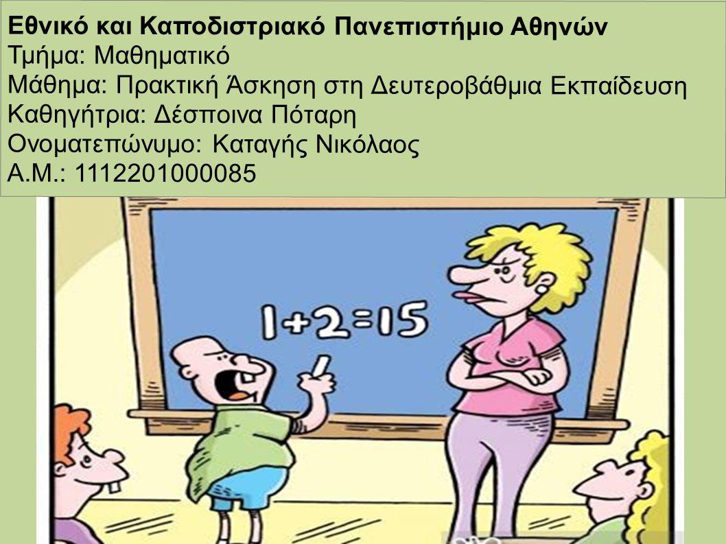 Εθνικό και Καποδιστριακό Πανεπιστήμιο Αθηνών Τμήμα: Μαθηματικό Μάθημα: Πρακτική Άσκηση στη Δευτεροβάθμια Εκπαίδευση Καθηγήτρια: Δέσποινα Πόταρη Ονοματεπώνυμο: Καταγής Νικόλαος Α.Μ.: 1112201000085