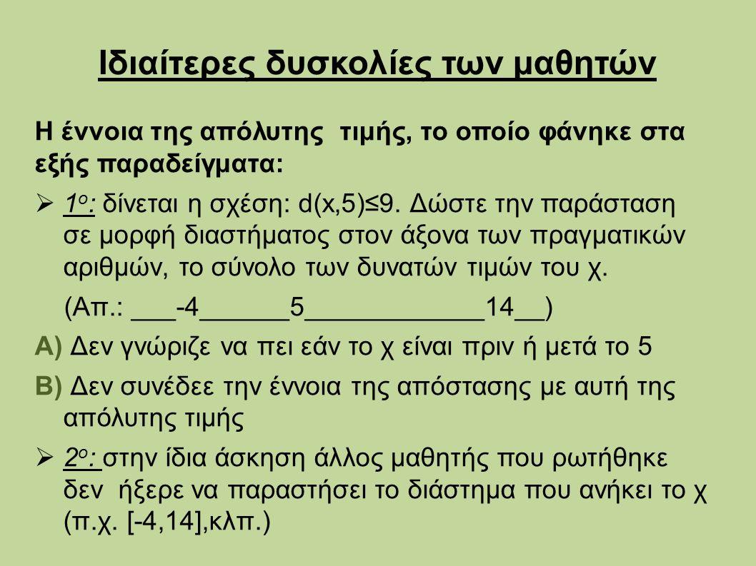 Ιδιαίτερες δυσκολίες των μαθητών Η έννοια της απόλυτης τιμής, το οποίο φάνηκε στα εξής παραδείγματα:  1 ο : δίνεται η σχέση: d(x,5)≤9.