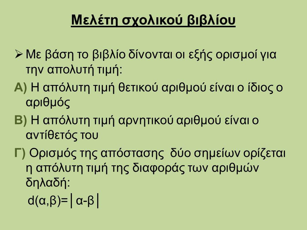 Μελέτη σχολικού βιβλίου  Με βάση το βιβλίο δίνονται οι εξής ορισμοί για την απολυτή τιμή: Α) Η απόλυτη τιμή θετικού αριθμού είναι ο ίδιος ο αριθμός Β) Η απόλυτη τιμή αρνητικού αριθμού είναι ο αντίθετός του Γ) Ορισμός της απόστασης δύο σημείων ορίζεται η απόλυτη τιμή της διαφοράς των αριθμών δηλαδή: d(α,β)=│α-β│