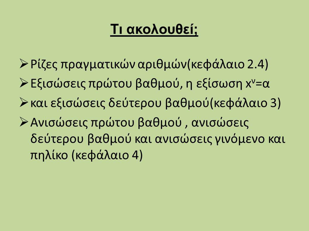 Τι ακολουθεί;  Ρίζες πραγματικών αριθμών(κεφάλαιο 2.4)  Εξισώσεις πρώτου βαθμού, η εξίσωση x ν =α  και εξισώσεις δεύτερου βαθμού(κεφάλαιο 3)  Ανισώσεις πρώτου βαθμού, ανισώσεις δεύτερου βαθμού και ανισώσεις γινόμενο και πηλίκο (κεφάλαιο 4)