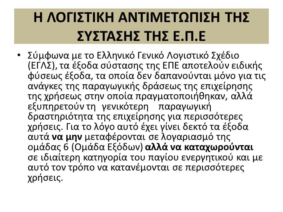Η ΛΟΓΙΣΤΙΚΗ ΑΝΤΙΜΕΤΩΠΙΣΗ ΤΗΣ ΣΥΣΤΑΣΗΣ ΤΗΣ Ε.Π.Ε Σύµφωνα µε το Ελληνικό Γενικό Λογιστικό Σχέδιο (ΕΓΛΣ), τα έξοδα σύστασης της ΕΠΕ αποτελούν ειδικής φύσεως έξοδα, τα οποία δεν δαπανούνται µόνο για τις ανάγκες της παραγωγικής δράσεως της επιχείρησης της χρήσεως στην οποία πραγµατοποιήθηκαν, αλλά εξυπηρετούν τηγενικότερηπαραγωγική δραστηριότητα της επιχείρησης για περισσότερες χρήσεις.