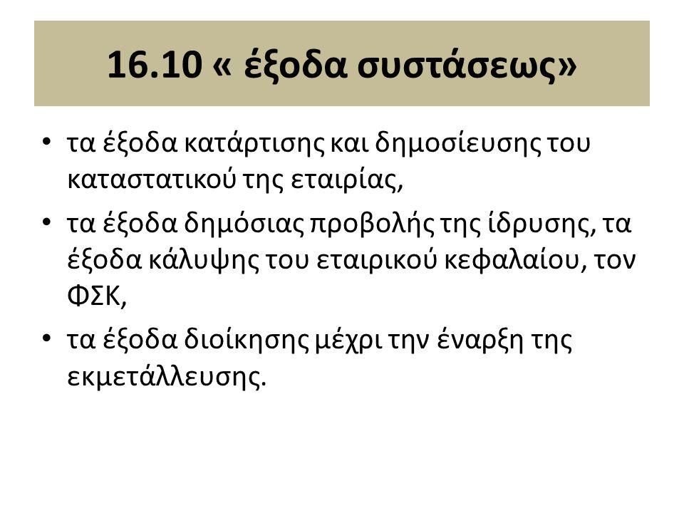16.10 « έξοδα συστάσεως» τα έξοδα κατάρτισης και δηµοσίευσης του καταστατικού της εταιρίας, τα έξοδα δηµόσιας προβολής της ίδρυσης, τα έξοδα κάλυψης του εταιρικού κεφαλαίου, τον ΦΣΚ, τα έξοδα διοίκησης µέχρι την έναρξη της εκµετάλλευσης.