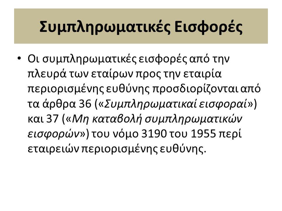 Συμπληρωματικές Εισφορές Οι συµπληρωµατικές εισφορές από την πλευρά των εταίρων προς την εταιρία περιορισµένης ευθύνης προσδιορίζονται από τα άρθρα 36 («Συµπληρωµατικαί εισφοραί») και 37 («Μη καταβολή συµπληρωµατικών εισφορών») του νόµο 3190 του 1955 περί εταιρειών περιορισµένης ευθύνης.