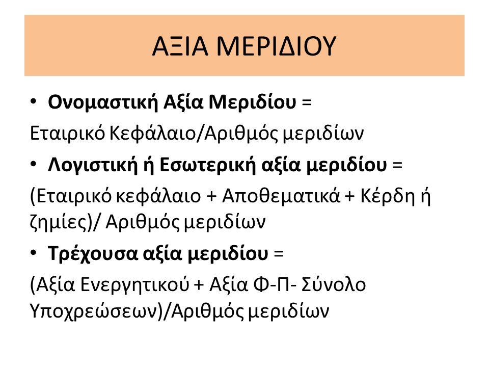 ΑΞΙΑ ΜΕΡΙΔΙΟΥ Ονομαστική Αξία Μεριδίου = Εταιρικό Κεφάλαιο/Αριθμός μεριδίων Λογιστική ή Εσωτερική αξία μεριδίου = (Εταιρικό κεφάλαιο + Αποθεματικά + Κέρδη ή ζημίες)/ Αριθμός μεριδίων Τρέχουσα αξία μεριδίου = (Αξία Ενεργητικού + Αξία Φ-Π- Σύνολο Υποχρεώσεων)/Αριθμός μεριδίων
