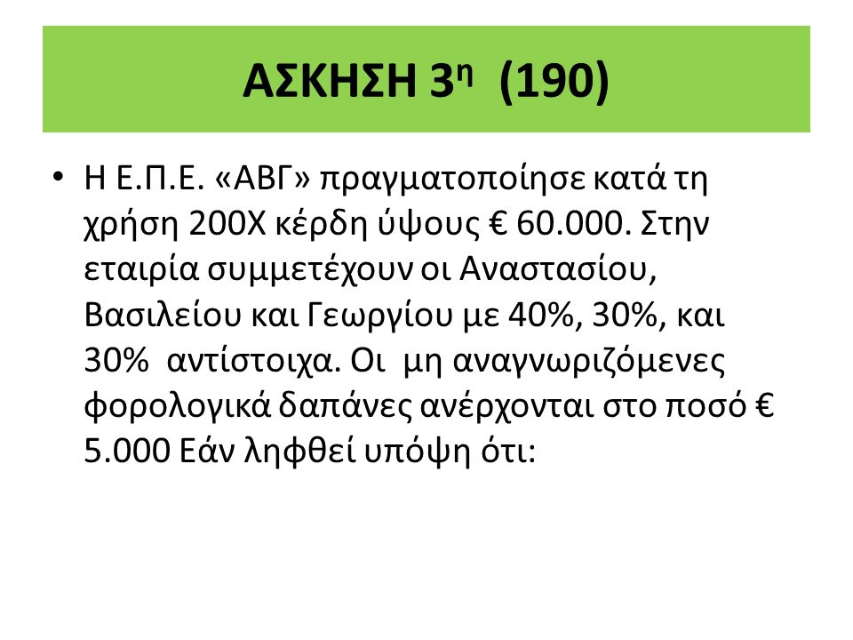 ΑΣΚΗΣΗ 3 η (190) Η Ε.Π.Ε. «ΑΒΓ» πραγµατοποίησε κατά τη χρήση 200Χ κέρδη ύψους € 60.000.
