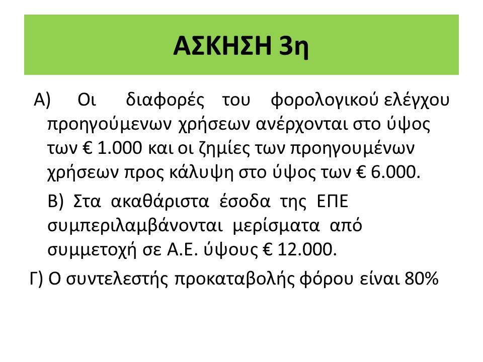 ΑΣΚΗΣΗ 3η Α)Οιδιαφορέςτουφορολογικού ελέγχου προηγούμενων χρήσεων ανέρχονται στο ύψος των € 1.000 και οι ζηµίες των προηγουμένων χρήσεων προς κάλυψη στο ύψος των € 6.000.