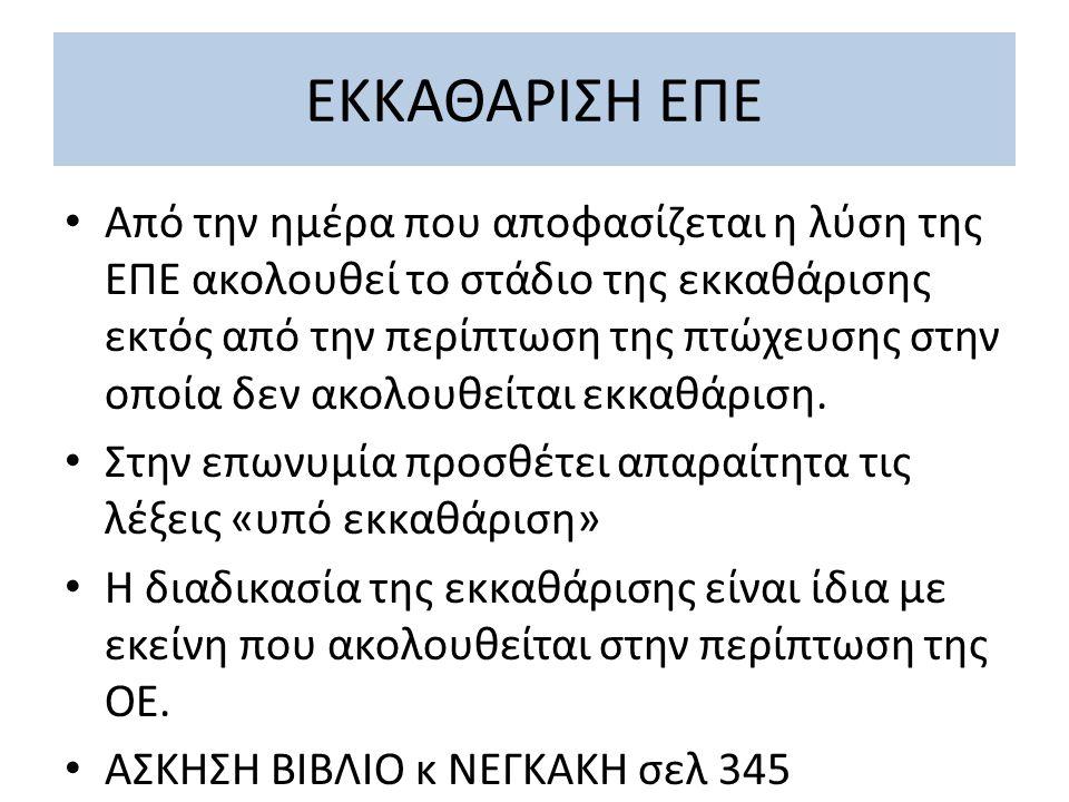 ΕΚΚΑΘΑΡΙΣΗ ΕΠΕ Από την ημέρα που αποφασίζεται η λύση της ΕΠΕ ακολουθεί το στάδιο της εκκαθάρισης εκτός από την περίπτωση της πτώχευσης στην οποία δεν ακολουθείται εκκαθάριση.