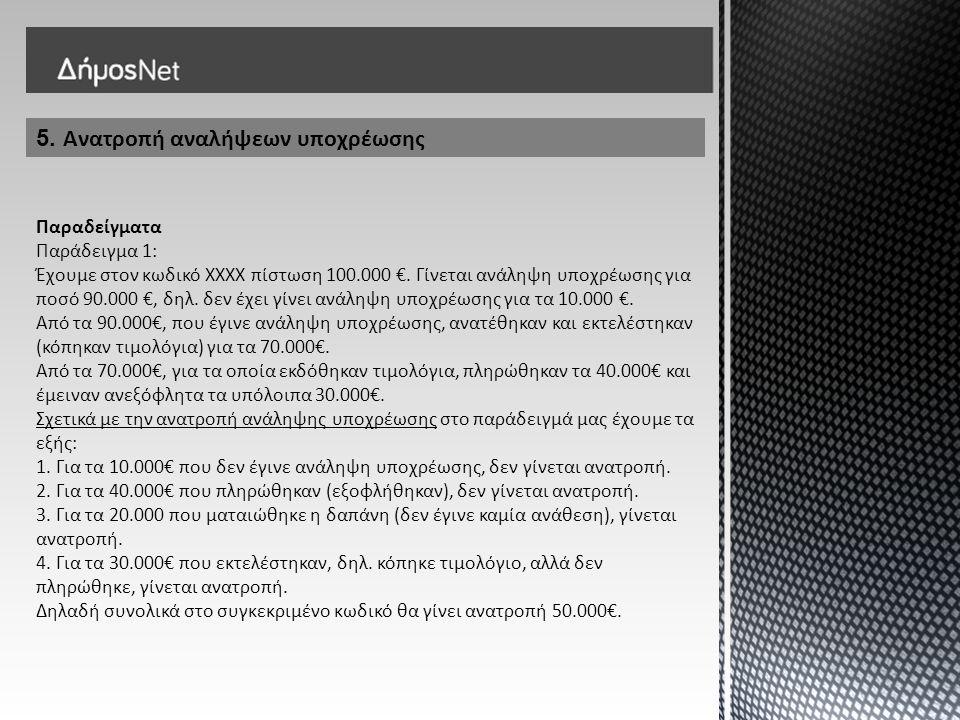 5. Ανατροπή αναλήψεων υποχρέωσης Παραδείγματα Παράδειγμα 1: Έχουμε στον κωδικό ΧΧΧΧ πίστωση 100.000 €. Γίνεται ανάληψη υποχρέωσης για ποσό 90.000 €, δ
