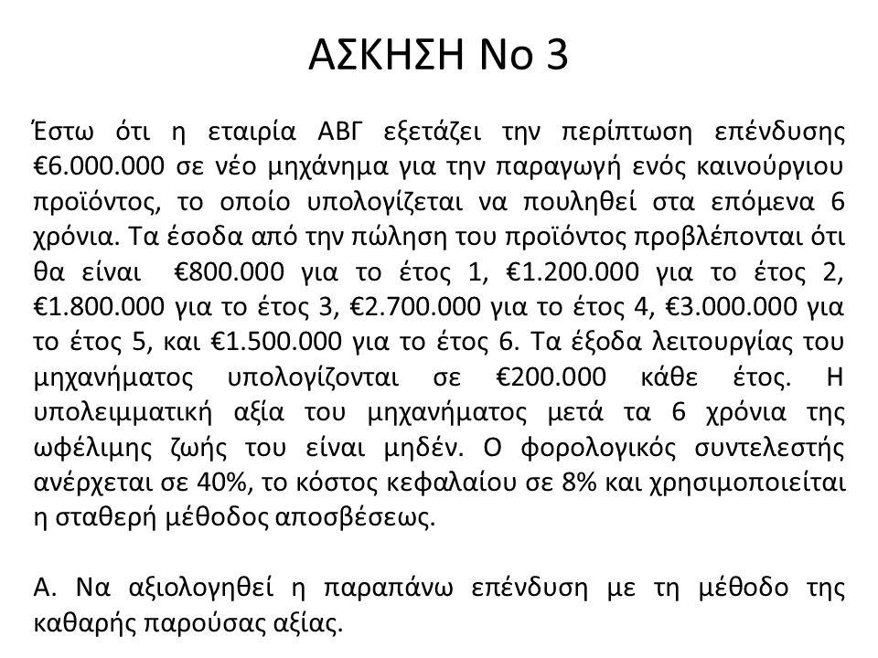 ΑΣΚΗΣΗ Νο 3 Έστω ότι η εταιρία ΑΒΓ εξετάζει την περίπτωση επένδυσης €6.000.000 σε νέο μηχάνημα για την παραγωγή ενός καινούργιου προϊόντος, το οποίο υπολογίζεται να πουληθεί στα επόμενα 6 χρόνια.