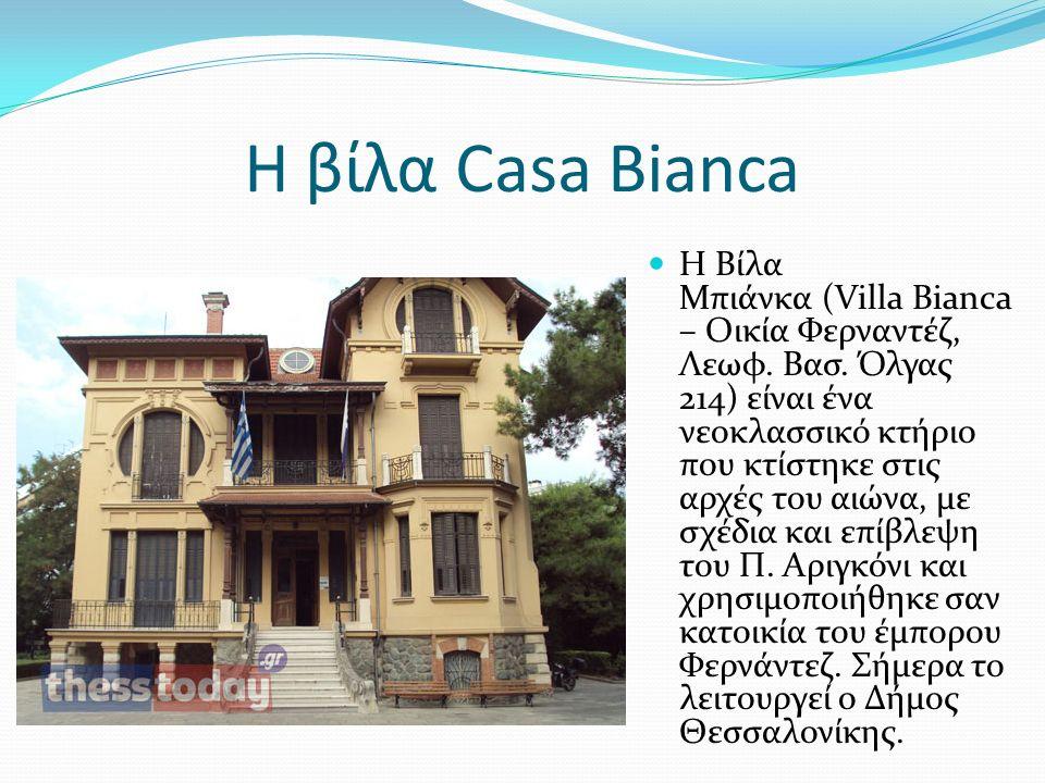 Η βίλα Casa Bianca Η Βίλα Μπιάνκα (Villa Bianca – Οικία Φερναντέζ, Λεωφ. Βασ. Όλγας 214) είναι ένα νεοκλασσικό κτήριο που κτίστηκε στις αρχές του αιών