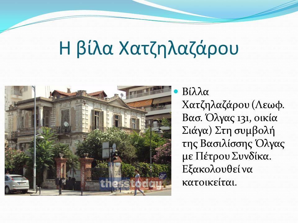 Η βίλα Χατζηλαζάρου Βίλλα Χατζηλαζάρου (Λεωφ. Βασ. Όλγας 131, οικία Σιάγα) Στη συμβολή της Βασιλίσσης Όλγας με Πέτρου Συνδίκα. Εξακολουθεί να κατοικεί