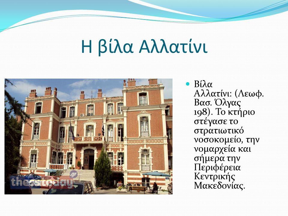Η βίλα Αλλατίνι Βίλα Αλλατίνι: (Λεωφ. Βασ. Όλγας 198). Το κτήριο στέγασε το στρατιωτικό νοσοκομείο, την νομαρχεία και σήμερα την Περιφέρεια Κεντρικής