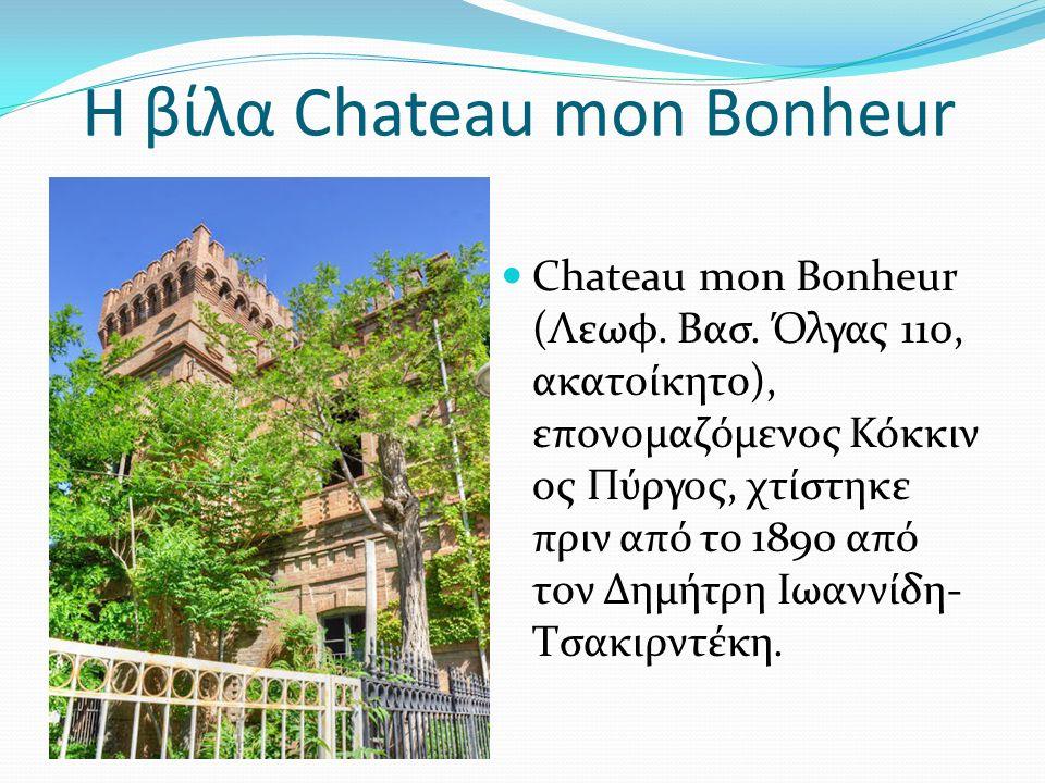 Η βίλα Chateau mon Bonheur Chateau mon Bonheur (Λεωφ. Βασ. Όλγας 110, ακατοίκητο), επονομαζόμενος Κόκκιν ος Πύργος, χτίστηκε πριν από το 1890 από τον