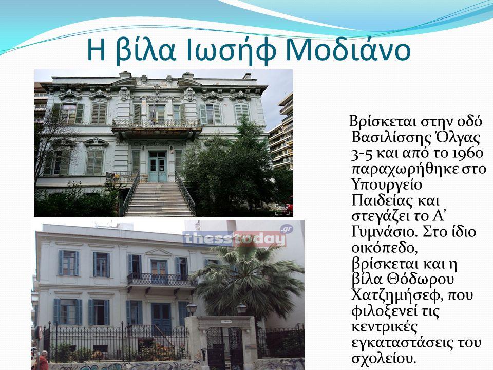 Η βίλα Ιωσήφ Μοδιάνο Βρίσκεται στην οδό Βασιλίσσης Όλγας 3-5 και από το 1960 παραχωρήθηκε στο Υπουργείο Παιδείας και στεγάζει το Α' Γυμνάσιο.