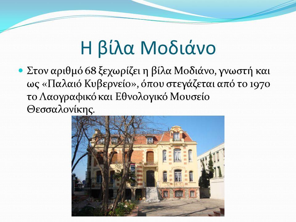 Η βίλα Μοδιάνο Στον αριθμό 68 ξεχωρίζει η βίλα Μοδιάνο, γνωστή και ως «Παλαιό Κυβερνείο», όπου στεγάζεται από το 1970 το Λαογραφικό και Εθνολογικό Μουσείο Θεσσαλονίκης.