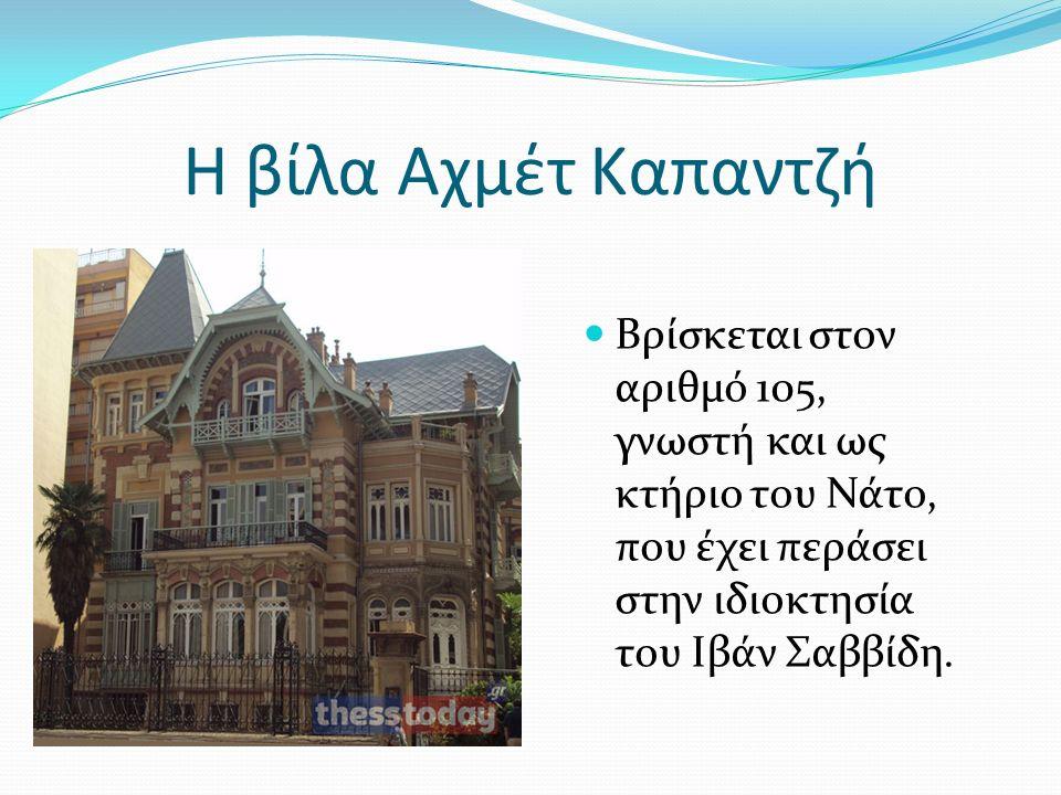 Η βίλα Αχμέτ Καπαντζή Βρίσκεται στον αριθμό 105, γνωστή και ως κτήριο του Νάτο, που έχει περάσει στην ιδιοκτησία του Ιβάν Σαββίδη.