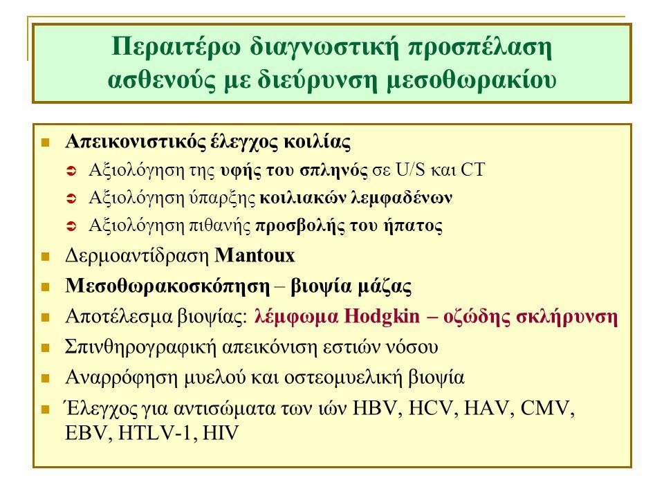 Περαιτέρω διαγνωστική προσπέλαση ασθενούς με διεύρυνση μεσοθωρακίου Απεικονιστικός έλεγχος κοιλίας  Αξιολόγηση της υφής του σπληνός σε U/S και CT  Αξιολόγηση ύπαρξης κοιλιακών λεμφαδένων  Αξιολόγηση πιθανής προσβολής του ήπατος Δερμοαντίδραση Mantoux Μεσοθωρακοσκόπηση – βιοψία μάζας Αποτέλεσμα βιοψίας: λέμφωμα Hodgkin – οζώδης σκλήρυνση Σπινθηρογραφική απεικόνιση εστιών νόσου Αναρρόφηση μυελού και οστεομυελική βιοψία Έλεγχος για αντισώματα των ιών HBV, HCV, HAV, CMV, EBV, HTLV-1, HIV