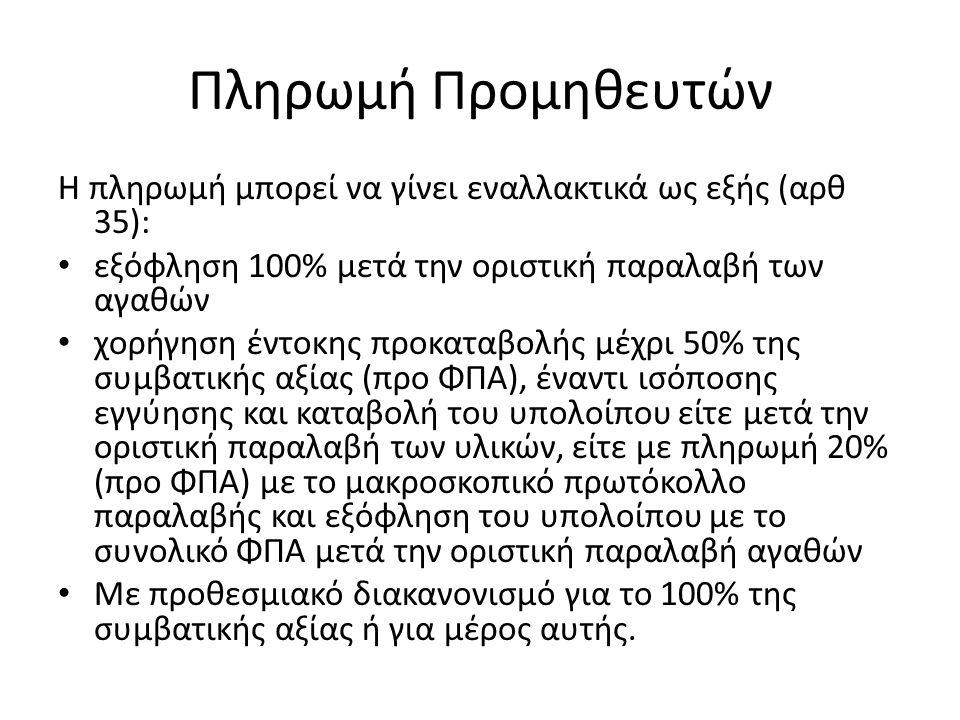 Πληρωμή Προμηθευτών Η πληρωμή μπορεί να γίνει εναλλακτικά ως εξής (αρθ 35): εξόφληση 100% μετά την οριστική παραλαβή των αγαθών χορήγηση έντοκης προκαταβολής μέχρι 50% της συμβατικής αξίας (προ ΦΠΑ), έναντι ισόποσης εγγύησης και καταβολή του υπολοίπου είτε μετά την οριστική παραλαβή των υλικών, είτε με πληρωμή 20% (προ ΦΠΑ) με το μακροσκοπικό πρωτόκολλο παραλαβής και εξόφληση του υπολοίπου με το συνολικό ΦΠΑ μετά την οριστική παραλαβή αγαθών Με προθεσμιακό διακανονισμό για το 100% της συμβατικής αξίας ή για μέρος αυτής.