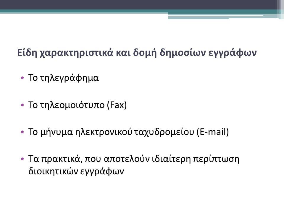 Είδη χαρακτηριστικά και δομή δημοσίων εγγράφων Το τηλεγράφημα Το τηλεομοιότυπο (Fax) Το μήνυμα ηλεκτρονικού ταχυδρομείου (E-mail) Τα πρακτικά, που αποτελούν ιδιαίτερη περίπτωση διοικητικών εγγράφων