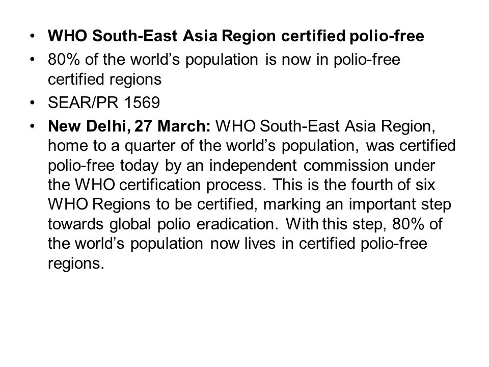 WHO South-East Asia Region certified polio-free 80% of the world's population is now in polio-free certified regions SEAR/PR 1569 New Delhi, 27 March: